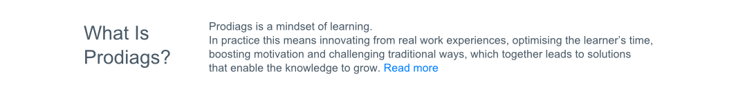 Text: What is Prodiags? Prodiags is a mindset of learning. In Practice this means innovating from real work experiences, optimising the learner's time, boosting motivation and challenging traditional ways, which together leads to solutions that enable knowledge to grow. Read More.